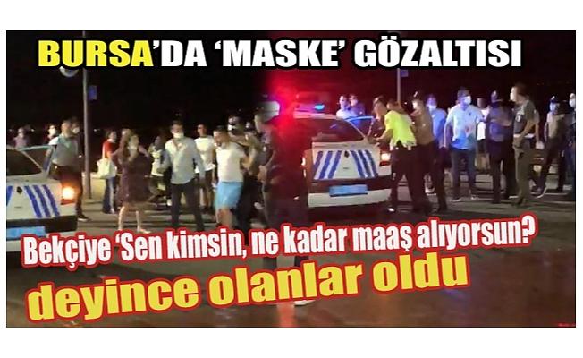 Bursa'da hem maske takmadı hem güvenlik güçlerine direndi