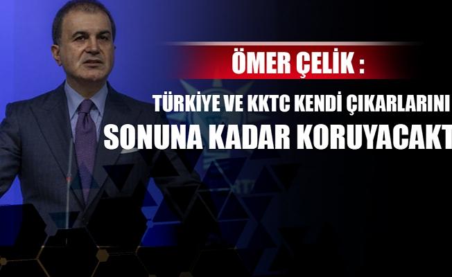 Ömer Çelik: Türkiye ve KKTC kendi çıkarlarını sonuna kadar koruyacaktır