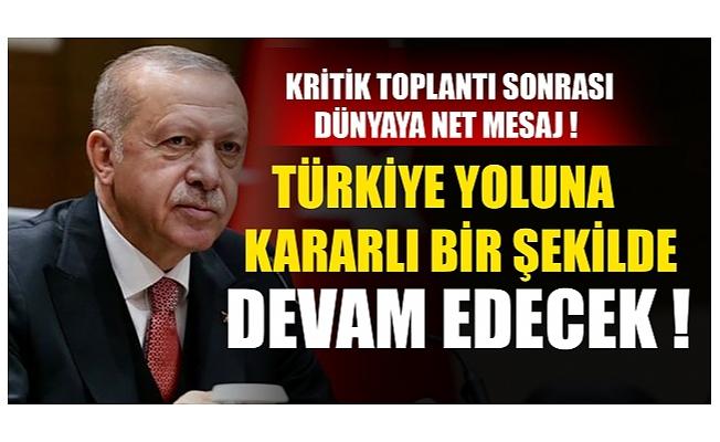 Kritik toplantı sonrası dünyaya net mesaj ! Türkiye yoluna kararlı bir şekilde devam edecek !