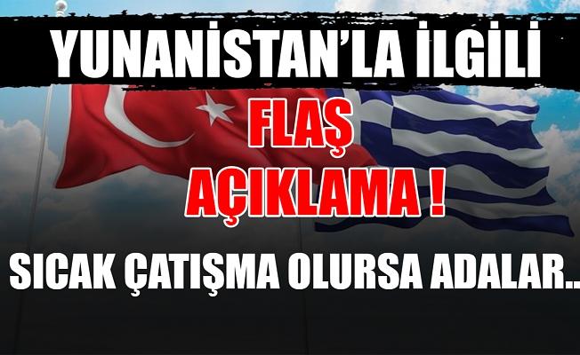 Yunanistan'la ilgili flaş açıklama ! sıcak çatışma olursa adalar...