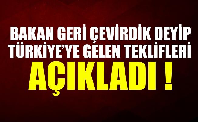 Bakan 'Geri çevirdik' deyip Türkiye'ye gelen teklifleri açıkladı