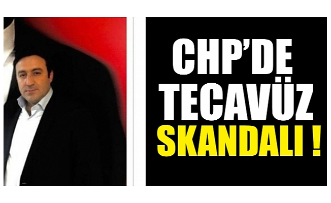 CHP'de tecavüz skandalı !