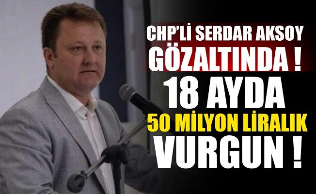 CHP'li Serdar Aksoy gözaltında! 18 ayda 50 milyon liralık vurgun.
