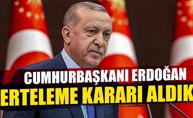 Cumhurbaşkanı Erdoğan: Erteleme kararı aldık