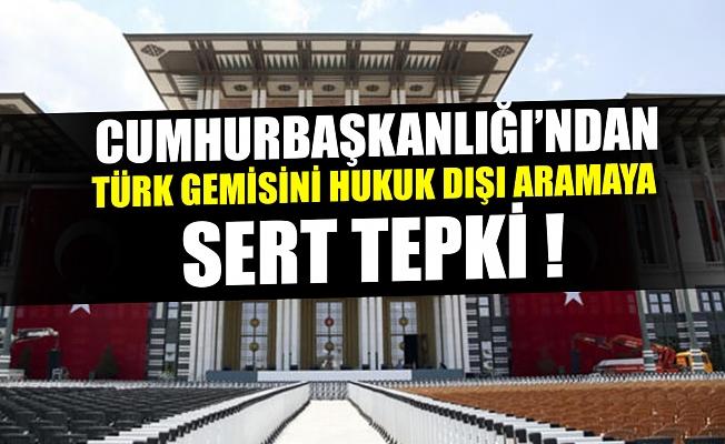 Cumhurbaşkanlığı'ndan Akdeniz'de Türk gemisindeki hukuk dışı aramaya sert tepki.