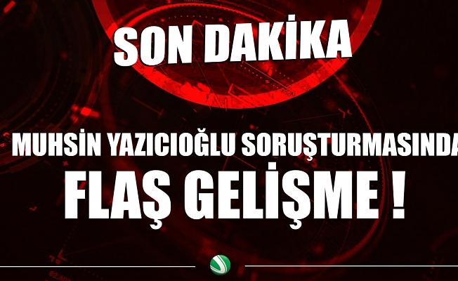 Muhsin Yazıcıoğlu soruşturmasında flaş gelişme !