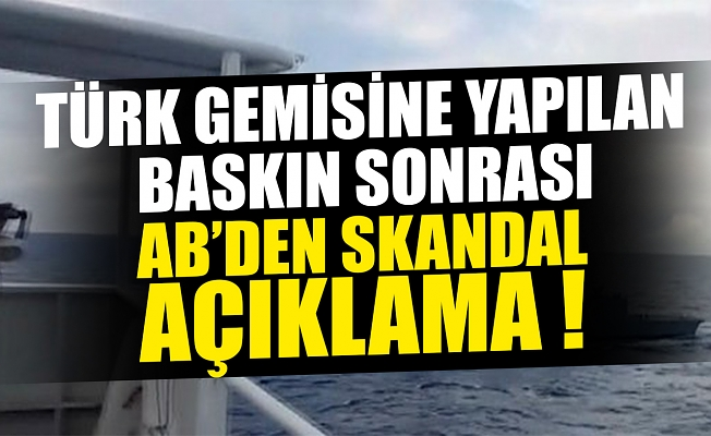 Türk gemisindeki hukuk dışı aramaya ilişkin AB'den skandal açıklama