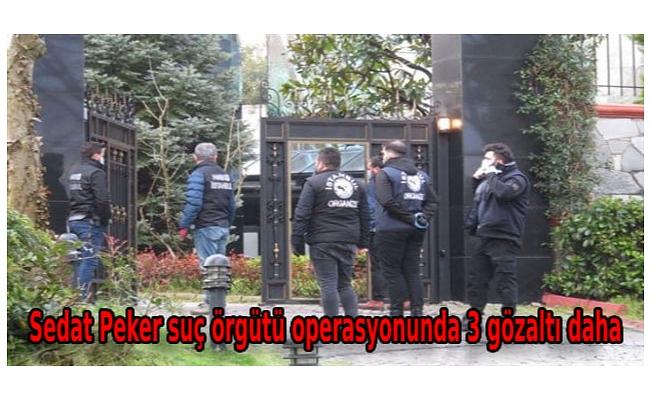 Sedat Peker suç örgütü operasyonunda adreslerinde bulunamayan 3 kişi bugün gözaltına alındı