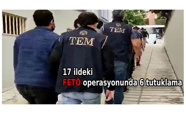 17 ildeki FETÖ operasyonunda 6 tutuklama
