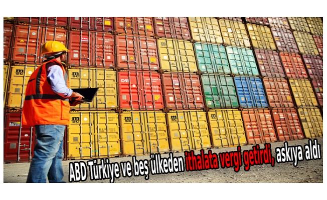 ABD Türkiye ve beş ülkeden ithalata vergi getirdi, askıya aldı