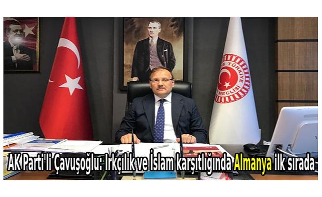 AK Parti'li Çavuşoğlu: Irkçılık ve İslam karşıtlığında Almanya ilk sırada