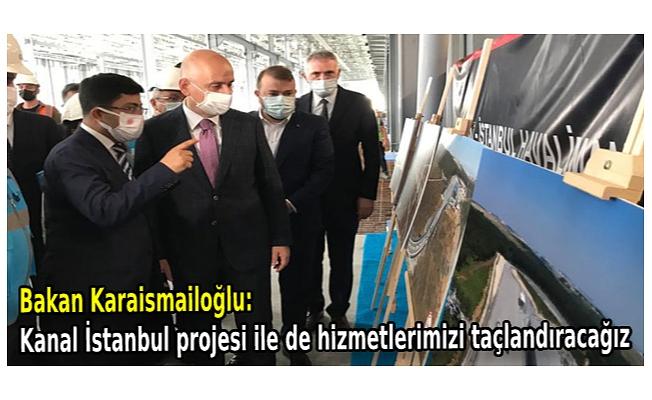 Bakan Karai̇smai̇loğlu: Kanal İstanbul projesi ile de hizmetlerimizi taçlandıracağız