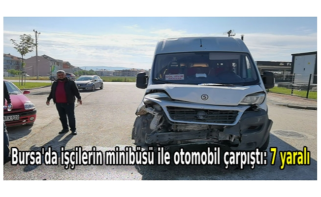 Bursa'da işçilerin minibüsü ile otomobil çarpıştı: 7 yaralı
