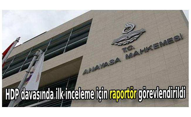 HDP davasında ilk inceleme için raportör görevlendirildi