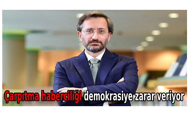 İletişim Başkanı Altun: Çarpıtma haberciliği demokrasiye zarar veriyor