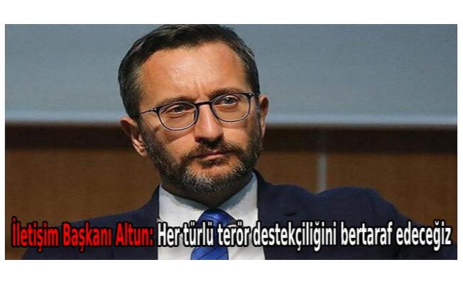 İletişim Başkanı Altun: Her türlü terör destekçiliğini bertaraf edeceğiz