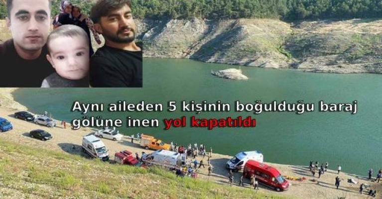 Aynı aileden 5 kişinin boğulduğu baraj gölüne inen yol kapatıldı