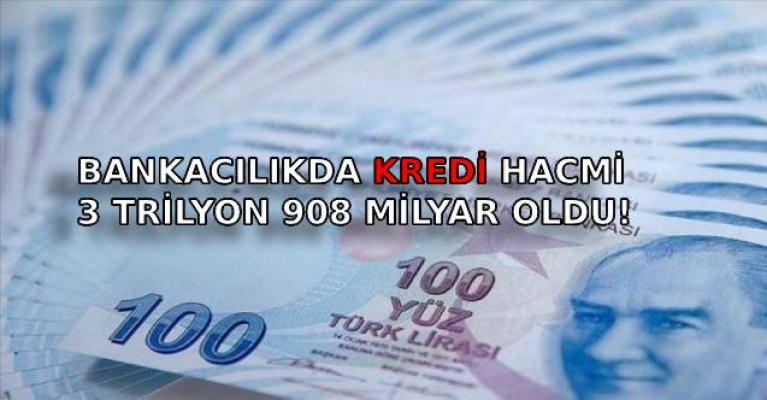 BANKACILIKDA KREDİ HACMİ 3 TRİLYON 908 MİLYAR OLDU!