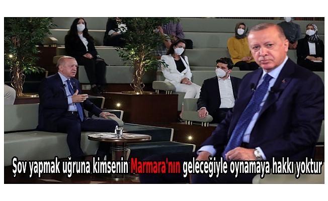 Erdoğan: Şov yapmak uğruna kimsenin Marmara'nın geleceğiyle oynamaya hakkı yoktur