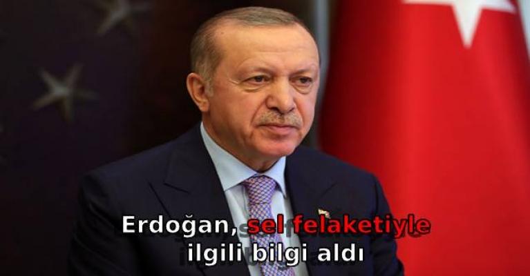Erdoğan, sel felaketiyle ilgili bilgi aldı