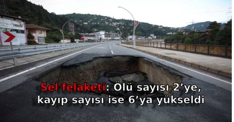 Sel felaketi: Ölü sayısı 2'ye, kayıp sayısı ise 6'ya yükseldi