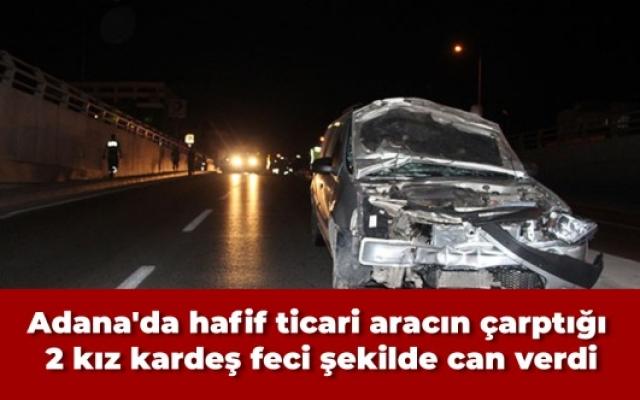 Adana'da hafif ticari aracın çarptığı 2 kız kardeş feci şekilde can verdi
