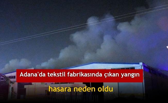 Adana'da tekstil fabrikasında çıkan yangın hasara neden oldu