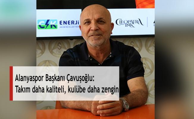 Alanyaspor Başkanı Çavuşoğlu: Takım daha kaliteli, kulübe daha zengin