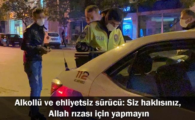 Alkollü ve ehliyetsiz sürücü: Siz haklısınız, Allah rızası için yapmayın