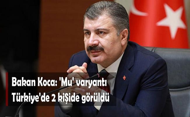 Bakan Koca: 'Mu' varyantı Türkiye'de 2 kişide görüldü