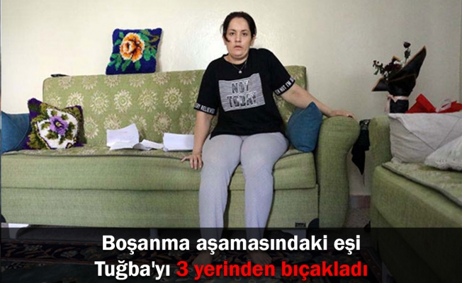 Boşanma aşamasındaki eşi Tuğba'yı 3 yerinden bıçakladı