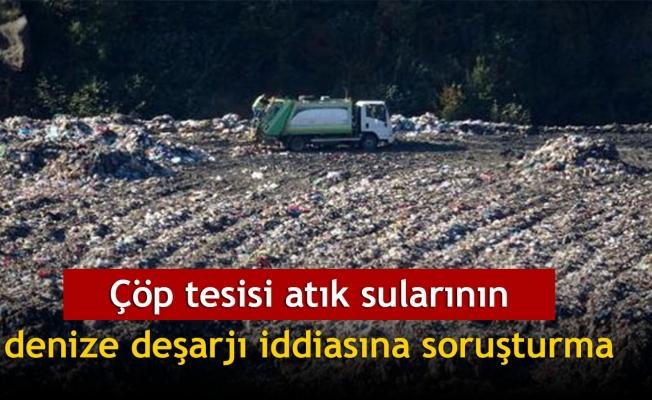 Çöp tesisi atık sularının denize deşarjı iddiasına soruşturma