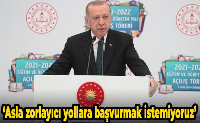 Cumhurbaşkanı Erdoğan: Asla zorlayıcı yollara başvurmak istemiyoruz