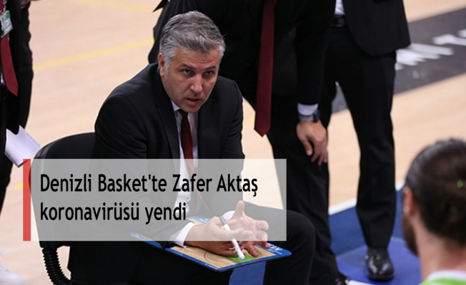 Denizli Basket'te Zafer Aktaş koronavirüsü yendi