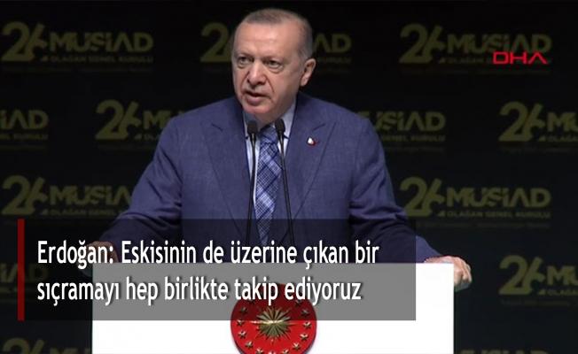 Erdoğan: Eskisinin de üzerine çıkan bir sıçramayı hep birlikte takip ediyoruz