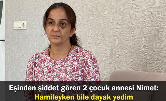 Eşinden şiddet gören 2 çocuk annesi Nimet: Hamileyken bile dayak yedim