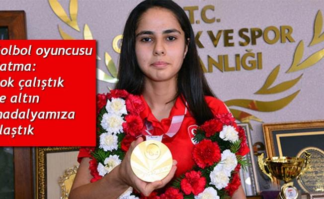 Golbol oyuncusu Fatma: Çok çalıştık ve altın madalyamıza ulaştık