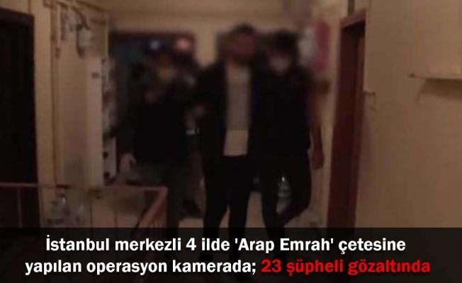 İstanbul merkezli 4 ilde 'Arap Emrah' çetesine yapılan operasyon kamerada; 23 şüpheli gözaltında