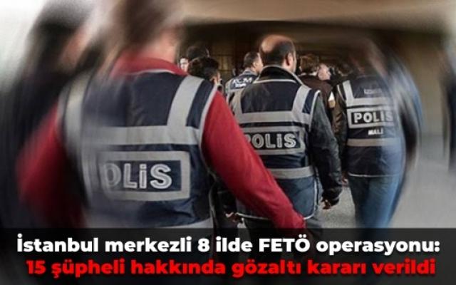 İstanbul merkezli 8 ilde FETÖ operasyonu: 15 şüpheli hakkında gözaltı kararı verildi