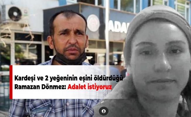 Kardeşi ve 2 yeğeninin eşini öldürdüğü Ramazan Dönmez: Adalet istiyoruz