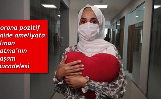 Korona pozitif halde ameliyata alınan Fatma'nın yaşam mücadelesi