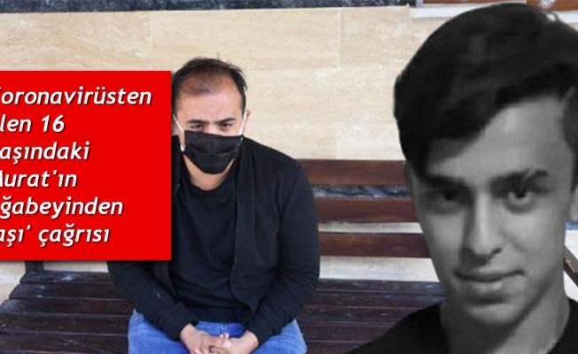 Koronavirüsten ölen 16 yaşındaki Murat'ın ağabeyinden 'aşı' çağrısı