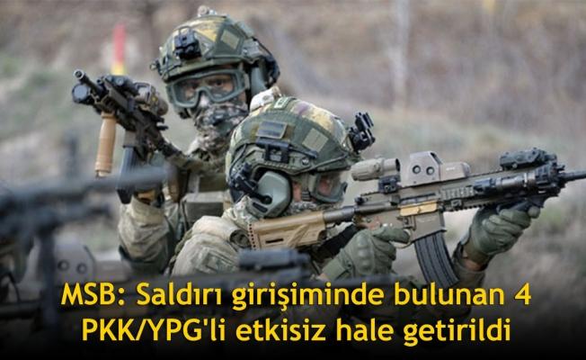 MSB: Saldırı girişiminde bulunan 4 PKK/YPG'li etkisiz hale getirildi