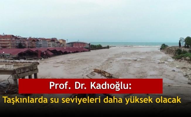 Prof. Dr. Kadıoğlu: Taşkınlarda su seviyeleri daha yüksek olacak