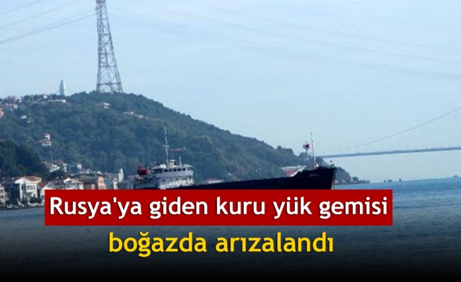 Rusya'ya giden kuru yük gemisi boğazda arızalandı