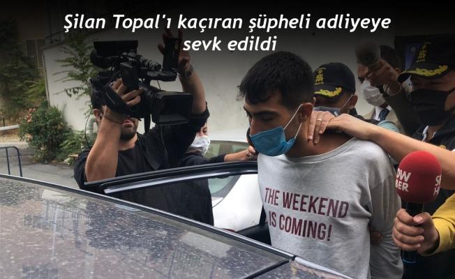 Şilan Topal'ı kaçıran şüpheli adliyeye sevk edildi