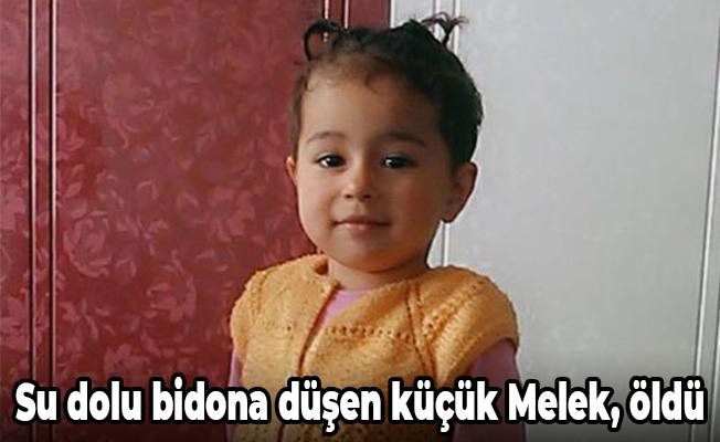 Su dolu bidona düşen küçük Melek, öldü