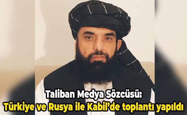Taliban Medya Sözcüsü: Türkiye ve Rusya ile Kabil'de toplantı yapıldı