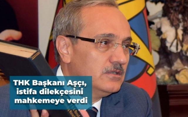 THK Başkanı Aşçı, istifa dilekçesini mahkemeye verdi