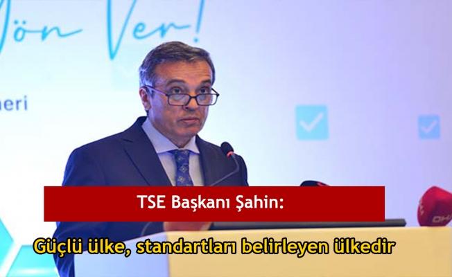 TSE Başkanı Şahin: Güçlü ülke, standartları belirleyen ülkedir